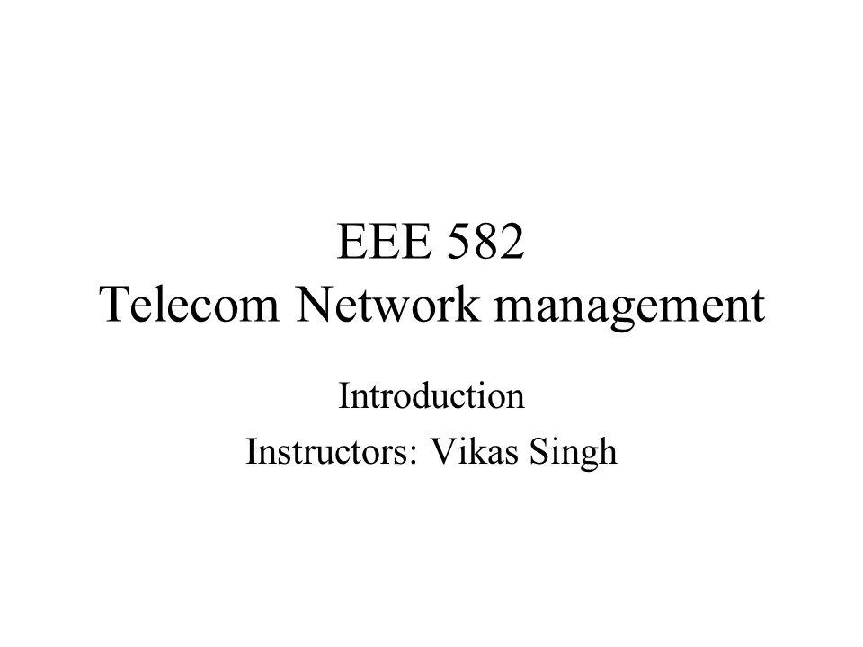 EEE 582 Telecom Network management Introduction Instructors: Vikas Singh