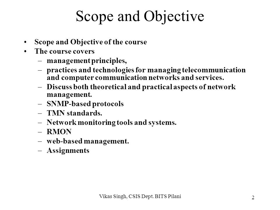 Scope and Objective Scope and Objective of the course The course covers –management principles, –practices and technologies for managing telecommunication and computer communication networks and services.