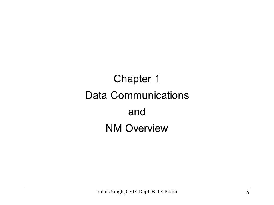 Chapter 1 Data Communications and NM Overview 6 Vikas Singh, CSIS Dept. BITS Pilani