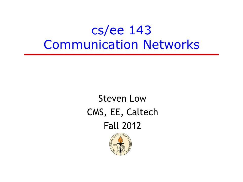 cs/ee 143 Communication Networks Steven Low CMS, EE, Caltech Fall 2012