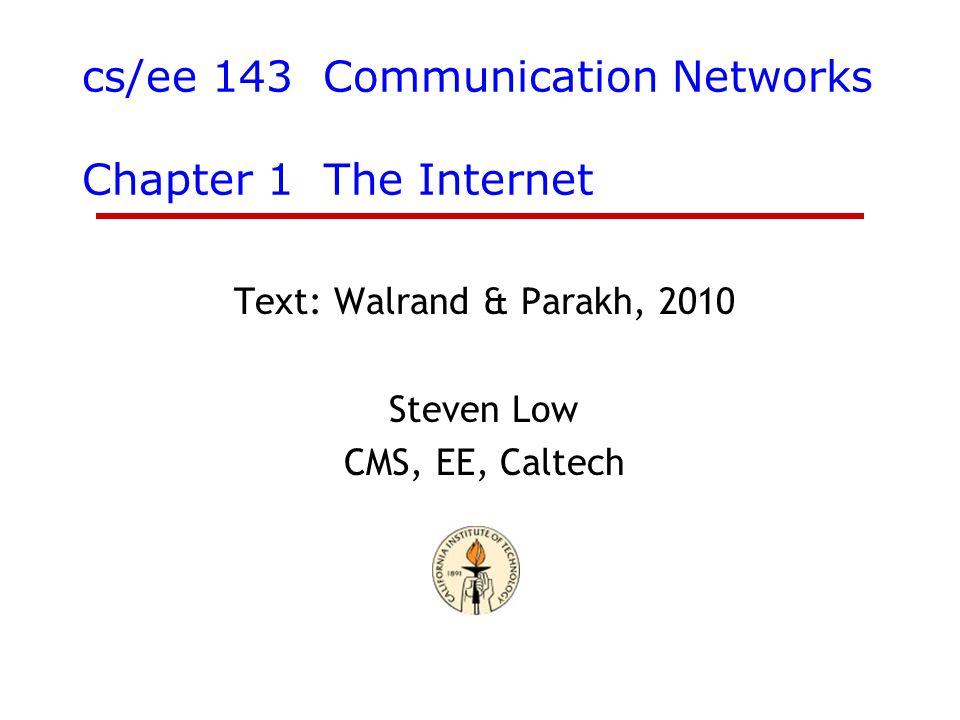 cs/ee 143 Communication Networks Chapter 1 The Internet Text: Walrand & Parakh, 2010 Steven Low CMS, EE, Caltech