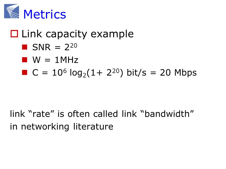 Metrics  Link capacity example SNR = 2 20 W = 1MHz C = 10 6 log 2 (1+ 2 20 ) bit/s = 20 Mbps link rate is often called link bandwidth in networking literature