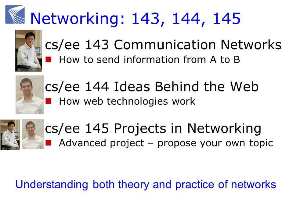 Networking: 143, 144, 145  cs/ee 143 Communication Networks How to send information from A to B  cs/ee 144 Ideas Behind the Web How web technologies work  cs/ee 145 Projects in Networking Advanced project – propose your own topic Understanding both theory and practice of networks