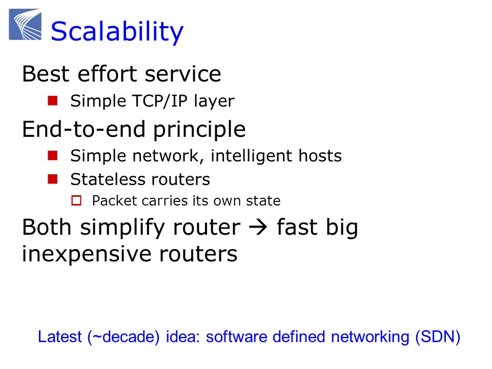 Scalability Best effort service Simple TCP/IP layer End-to-end principle Simple network, intelligent hosts Stateless routers  Packet carries its own state Both simplify router  fast big inexpensive routers Latest (~decade) idea: software defined networking (SDN)