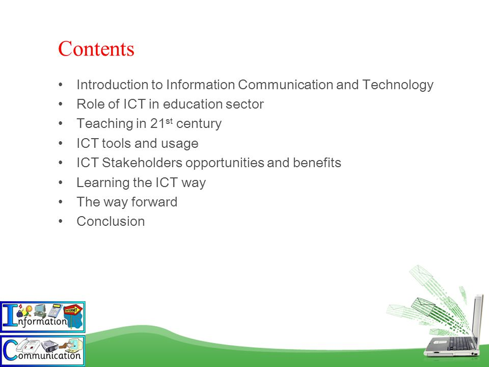 Introduction to Information Communication and Technology Role of ICT in education sector Teaching in 21 st century ICT tools and usage ICT Stakeholders opportunities and benefits Learning the ICT way The way forward Conclusion Contents
