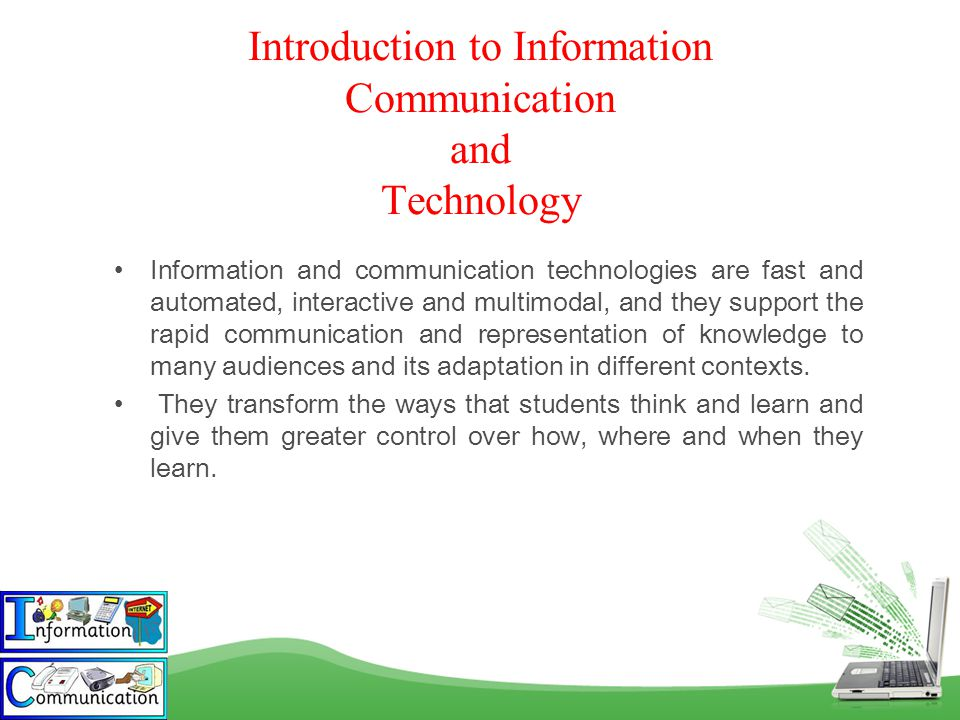 Introduction to Information Communication and Technology Information and communication technologies are fast and automated, interactive and multimodal, and they support the rapid communication and representation of knowledge to many audiences and its adaptation in different contexts.