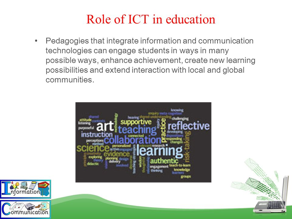 Role of ICT in education Pedagogies that integrate information and communication technologies can engage students in ways in many possible ways, enhance achievement, create new learning possibilities and extend interaction with local and global communities.