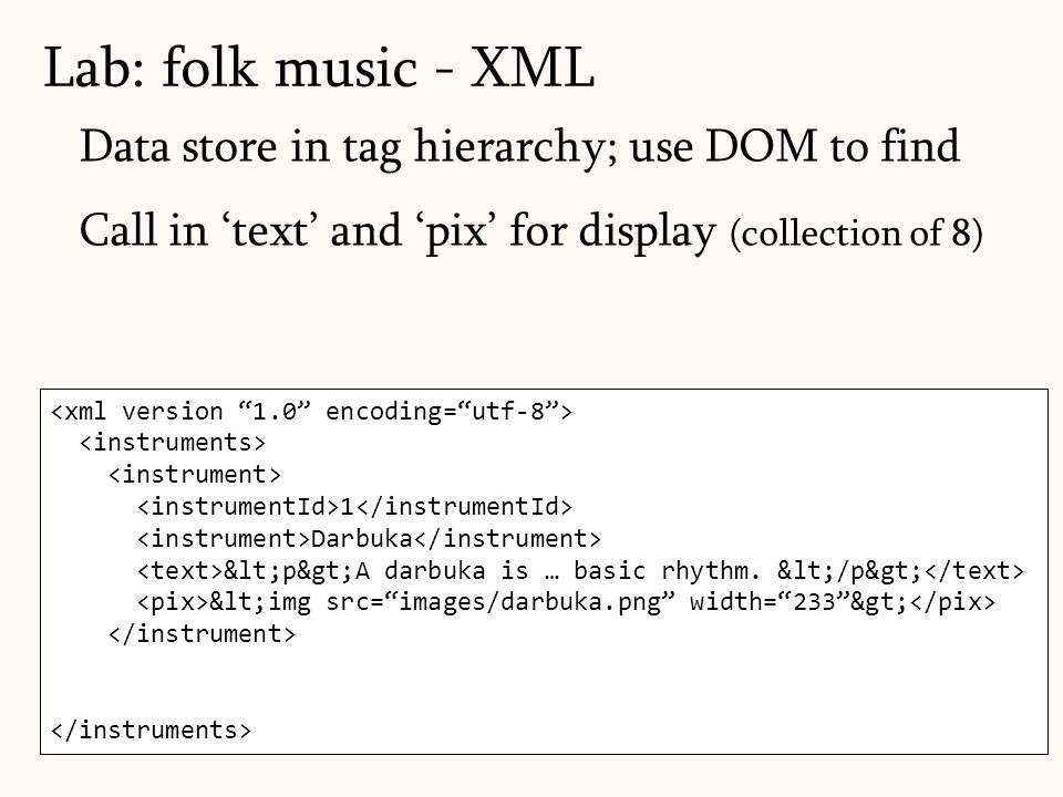 103 Data store in tag hierarchy; use DOM to find Call in 'text' and 'pix' for display (collection of 8) Lab: folk music - XML 1 Darbuka <p>A darbuka is … basic rhythm.