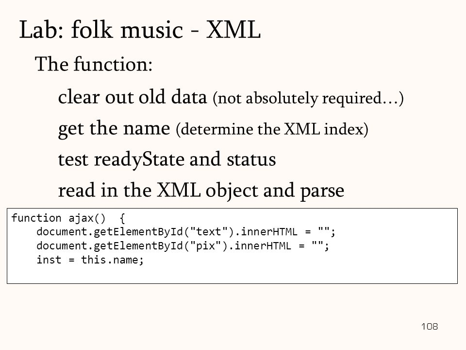 108 function ajax() { document.getElementById( text ).innerHTML = ; document.getElementById( pix ).innerHTML = ; inst = this.name; The function: clear out old data (not absolutely required…) get the name (determine the XML index) test readyState and status read in the XML object and parse Lab: folk music - XML