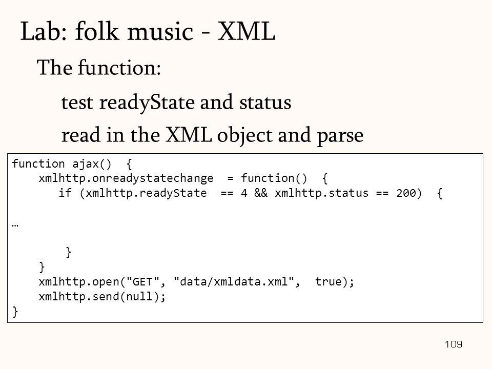 109 function ajax() { xmlhttp.onreadystatechange = function() { if (xmlhttp.readyState == 4 && xmlhttp.status == 200) { … } xmlhttp.open( GET , data/xmldata.xml , true); xmlhttp.send(null); } The function: test readyState and status read in the XML object and parse Lab: folk music - XML