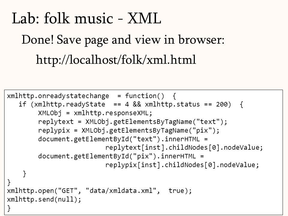 111 xmlhttp.onreadystatechange = function() { if (xmlhttp.readyState == 4 && xmlhttp.status == 200) { XMLObj = xmlhttp.responseXML; replytext = XMLObj.getElementsByTagName( text ); replypix = XMLObj.getElementsByTagName( pix ); document.getElementById( text ).innerHTML = replytext[inst].childNodes[0].nodeValue; document.getElementById( pix ).innerHTML = replypix[inst].childNodes[0].nodeValue; } xmlhttp.open( GET , data/xmldata.xml , true); xmlhttp.send(null); } Done.