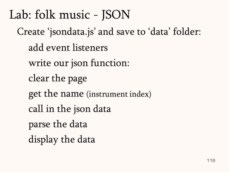 116 Create 'jsondata.js' and save to 'data' folder: add event listeners write our json function: clear the page get the name (instrument index) call in the json data parse the data display the data Lab: folk music - JSON