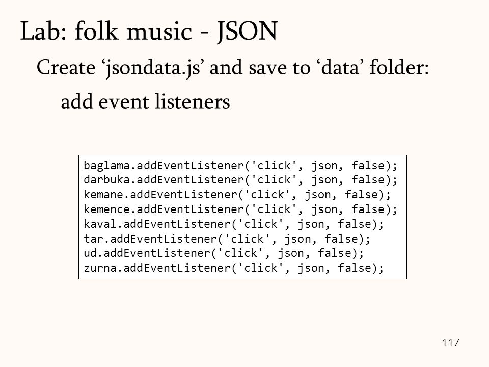 117 Create 'jsondata.js' and save to 'data' folder: add event listeners Lab: folk music - JSON baglama.addEventListener( click , json, false); darbuka.addEventListener( click , json, false); kemane.addEventListener( click , json, false); kemence.addEventListener( click , json, false); kaval.addEventListener( click , json, false); tar.addEventListener( click , json, false); ud.addEventListener( click , json, false); zurna.addEventListener( click , json, false);