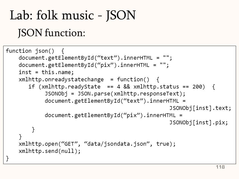 118 JSON function: Lab: folk music - JSON function json() { document.getElementById( text ).innerHTML = ; document.getElementById( pix ).innerHTML = ; inst = this.name; xmlhttp.onreadystatechange = function() { if (xmlhttp.readyState == 4 && xmlhttp.status == 200) { JSONObj = JSON.parse(xmlhttp.responseText); document.getElementById( text ).innerHTML = JSONObj[inst].text; document.getElementById( pix ).innerHTML = JSONObj[inst].pix; } xmlhttp.open( GET , data/jsondata.json , true); xmlhttp.send(null); }