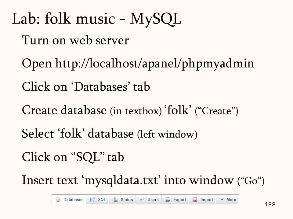 122 Turn on web server Open http://localhost/apanel/phpmyadmin Click on 'Databases' tab Create database (in textbox) 'folk' ( Create ) Select 'folk' database (left window) Click on SQL tab Insert text 'mysqldata.txt' into window ( Go ) Lab: folk music - MySQL