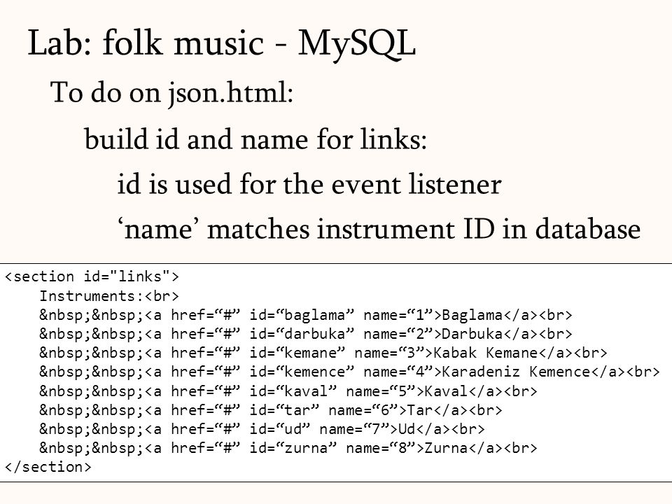 124 Instruments: Baglama Darbuka Kabak Kemane Karadeniz Kemence Kaval Tar Ud Zurna To do on json.html: build id and name for links: id is used for the event listener 'name' matches instrument ID in database Lab: folk music - MySQL