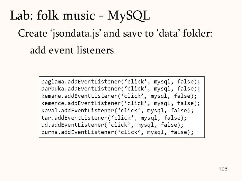 126 Create 'jsondata.js' and save to 'data' folder: add event listeners Lab: folk music - MySQL baglama.addEventListener('click', mysql, false); darbuka.addEventListener('click', mysql, false); kemane.addEventListener('click', mysql, false); kemence.addEventListener('click', mysql, false); kaval.addEventListener('click', mysql, false); tar.addEventListener('click', mysql, false); ud.addEventListener('click', mysql, false); zurna.addEventListener('click', mysql, false);