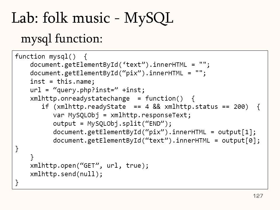 127 mysql function: Lab: folk music - MySQL function mysql() { document.getElementById('text ).innerHTML = ; document.getElementById( pix ).innerHTML = ; inst = this.name; url = query.php?inst= +inst; xmlhttp.onreadystatechange = function() { if (xmlhttp.readyState == 4 && xmlhttp.status == 200) { var MySQLObj = xmlhttp.responseText; output = MySQLObj.split( END ); document.getElementById( pix ).innerHTML = output[1]; document.getElementById( text ).innerHTML = output[0]; } } xmlhttp.open( GET , url, true); xmlhttp.send(null); }