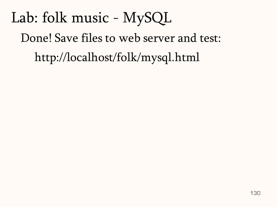 130 Done! Save files to web server and test: http://localhost/folk/mysql.html Lab: folk music - MySQL