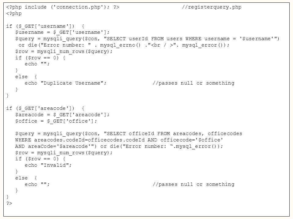 65 Username: //registerquery.php <?php if ($_GET[ username ]) { $username = $_GET[ username ]; $query = mysqli_query($con, SELECT userId FROM users WHERE username = $username ) or die( Error number: .