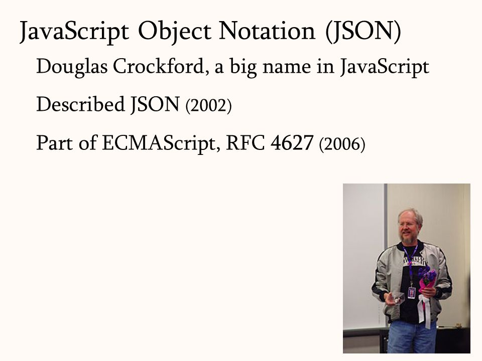 7 Douglas Crockford, a big name in JavaScript Described JSON (2002) Part of ECMAScript, RFC 4627 (2006) JavaScript Object Notation (JSON)