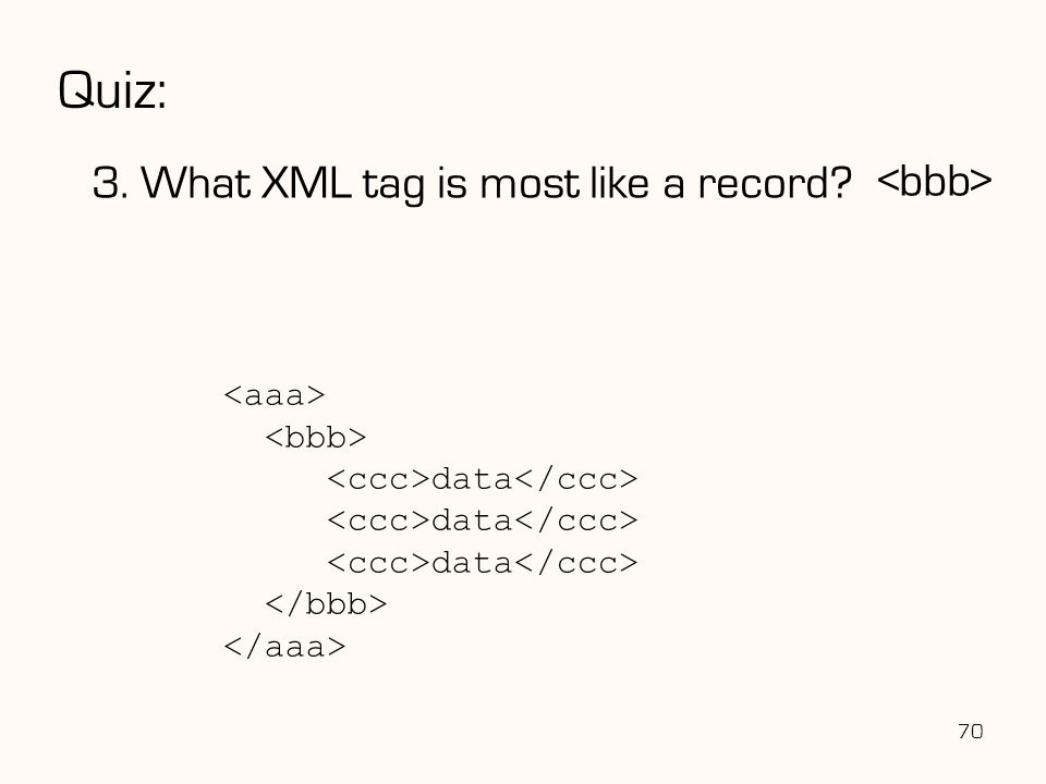 Quiz: 3. What XML tag is most like a record? 70 data data data