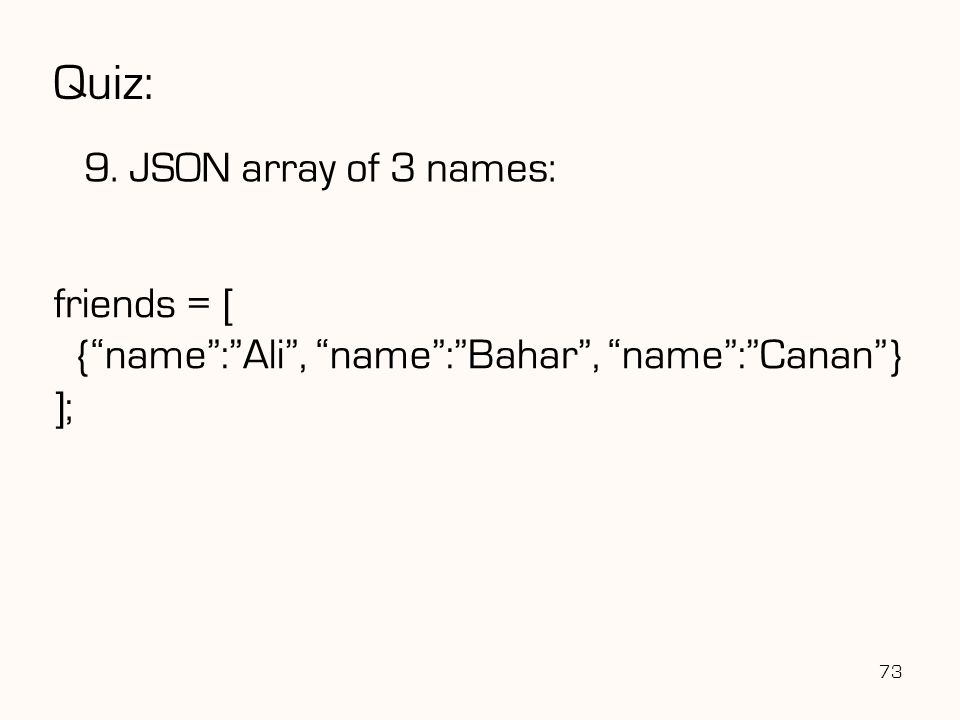 "Quiz: 9. JSON array of 3 names: 73 friends = [ {""name"":""Ali"", ""name"":""Bahar"", ""name"":""Canan""} ];"