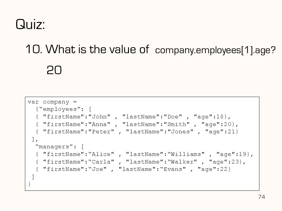 "Quiz: 10. What is the value of company.employees[1].age? 74 var company = {""employees"": [ {"