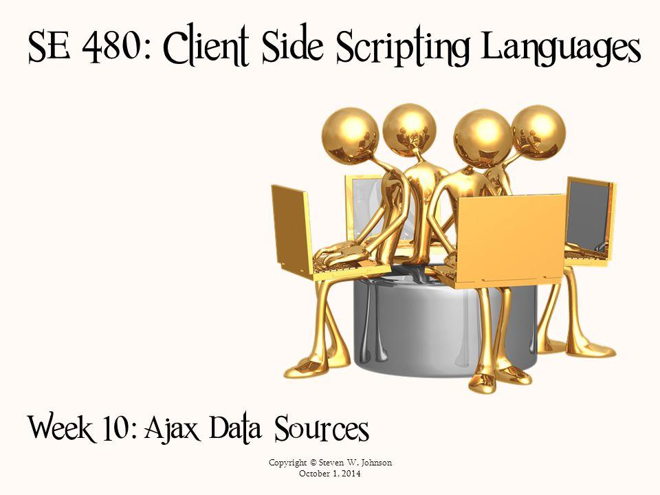 SE 480: Client Side Scripting Languages Week 10: Ajax Data Sources Copyright © Steven W.