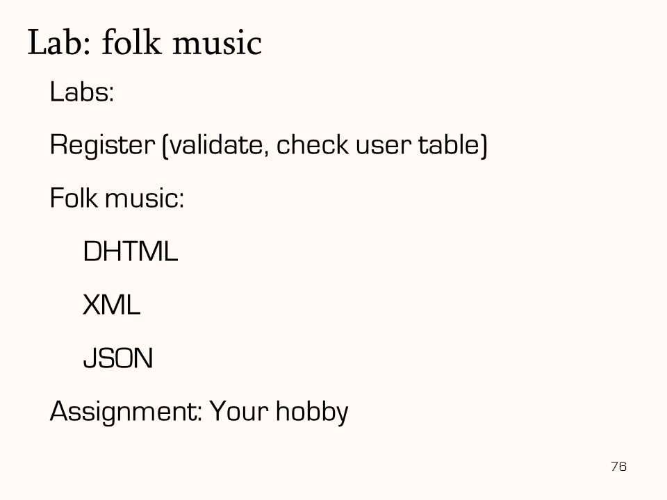 76 Labs: Register (validate, check user table) Folk music: DHTML XML JSON Assignment: Your hobby Lab: folk music