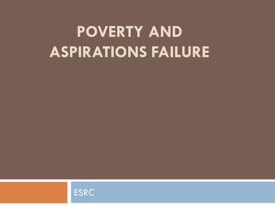 POVERTY AND ASPIRATIONS FAILURE ESRC