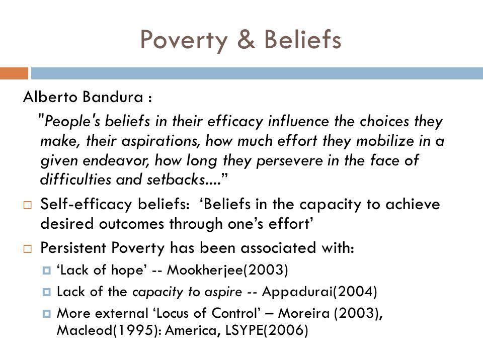 Poverty & Beliefs Alberto Bandura : People s beliefs in their efficacy influence the choices they make, their aspirations, how much effort they mobilize in a given endeavor, how long they persevere in the face of difficulties and setbacks....  Self-efficacy beliefs: 'Beliefs in the capacity to achieve desired outcomes through one's effort'  Persistent Poverty has been associated with:  'Lack of hope' -- Mookherjee(2003)  Lack of the capacity to aspire -- Appadurai(2004)  More external 'Locus of Control' – Moreira (2003), Macleod(1995): America, LSYPE(2006)
