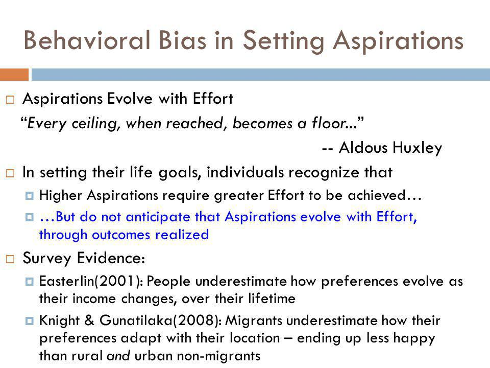 Behavioral Bias in Setting Aspirations  Aspirations Evolve with Effort Every ceiling, when reached, becomes a floor... -- Aldous Huxley  In setting their life goals, individuals recognize that  Higher Aspirations require greater Effort to be achieved…  …But do not anticipate that Aspirations evolve with Effort, through outcomes realized  Survey Evidence:  Easterlin(2001): People underestimate how preferences evolve as their income changes, over their lifetime  Knight & Gunatilaka(2008): Migrants underestimate how their preferences adapt with their location – ending up less happy than rural and urban non-migrants