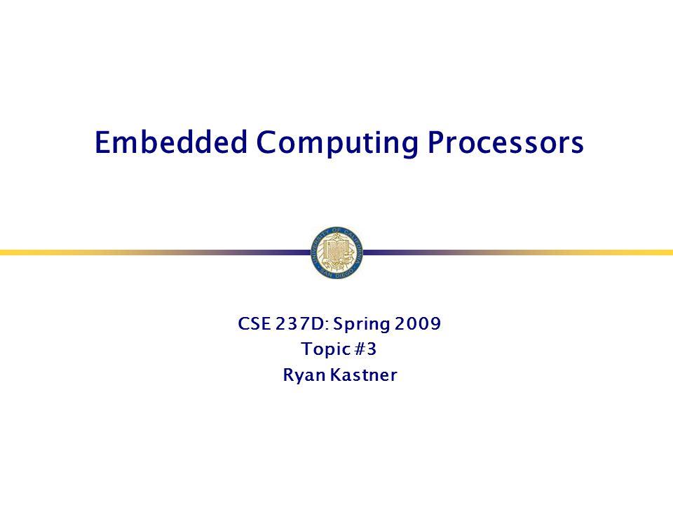 Embedded Computing Processors CSE 237D: Spring 2009 Topic #3 Ryan Kastner