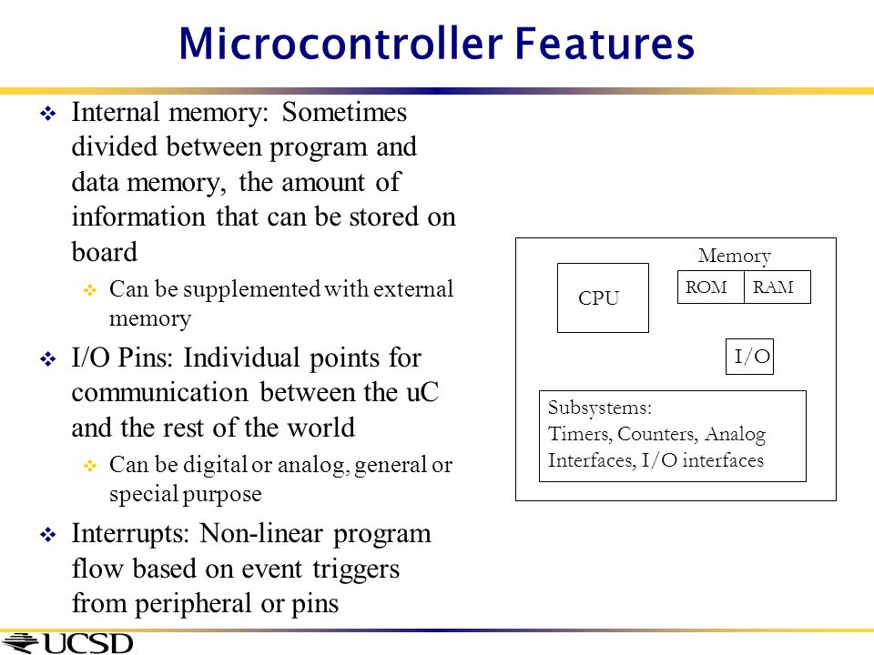 Microcontroller Features  Internal memory: Sometimes divided between program and data memory, the amount of information that can be stored on board 