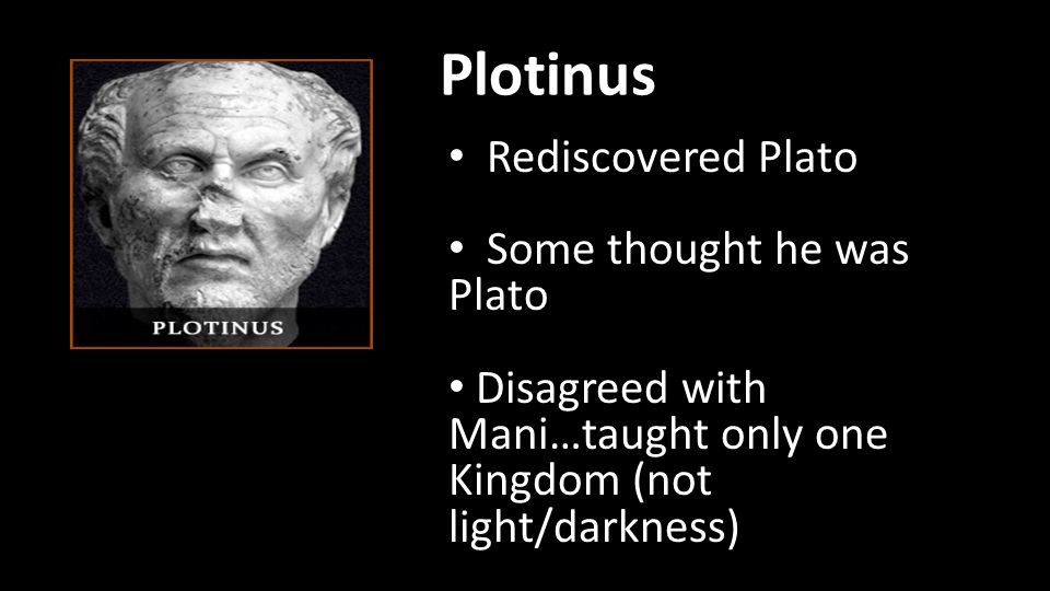 Plotinus Rediscovered Plato Some thought he was Plato Disagreed with Mani…taught only one Kingdom (not light/darkness)