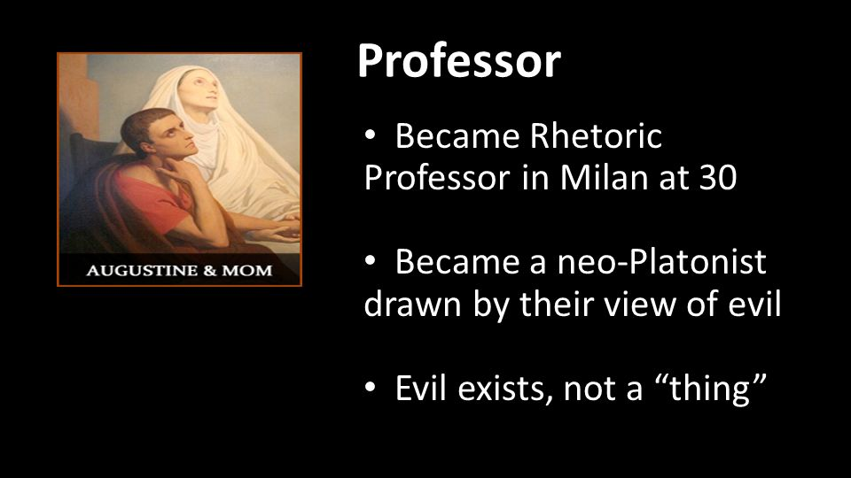 Professor Became Rhetoric Professor in Milan at 30 Became a neo-Platonist drawn by their view of evil Evil exists, not a thing