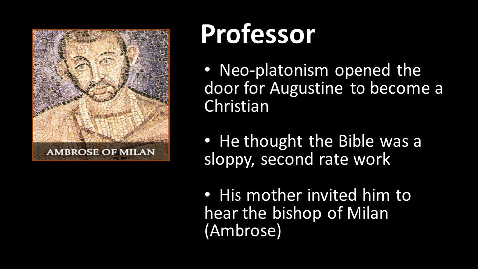 Professor Neo-platonism opened the door for Augustine to become a Christian He thought the Bible was a sloppy, second rate work His mother invited him to hear the bishop of Milan (Ambrose)