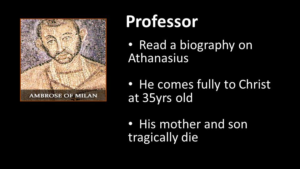 Professor Read a biography on Athanasius He comes fully to Christ at 35yrs old His mother and son tragically die