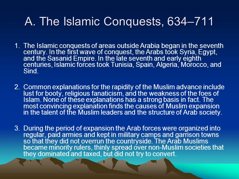 A. The Islamic Conquests, 634–711 1.The Islamic conquests of areas outside Arabia began in the seventh century. In the first wave of conquest, the Ara