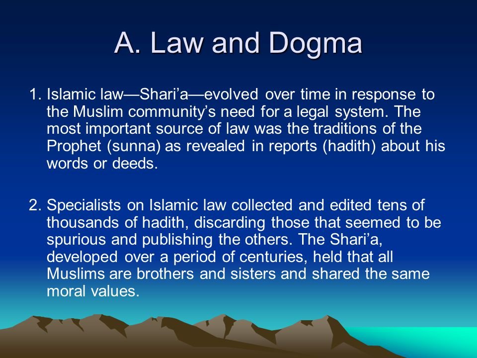 A. Law and Dogma 1.Islamic law—Shari'a—evolved over time in response to the Muslim community's need for a legal system. The most important source of l
