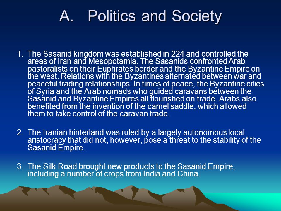 A.Politics and Society 1.The Sasanid kingdom was established in 224 and controlled the areas of Iran and Mesopotamia.
