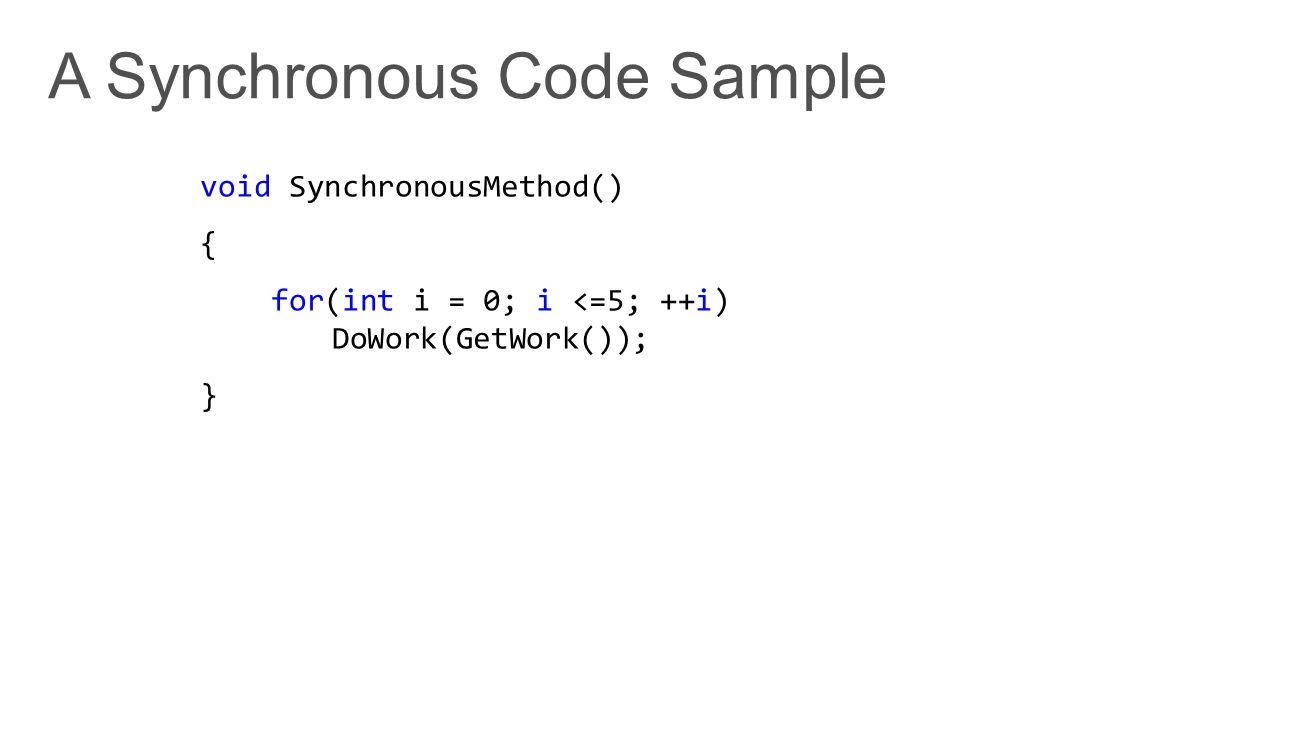 void SynchronousMethod() { for(int i = 0; i <=5; ++i) DoWork(GetWork()); }