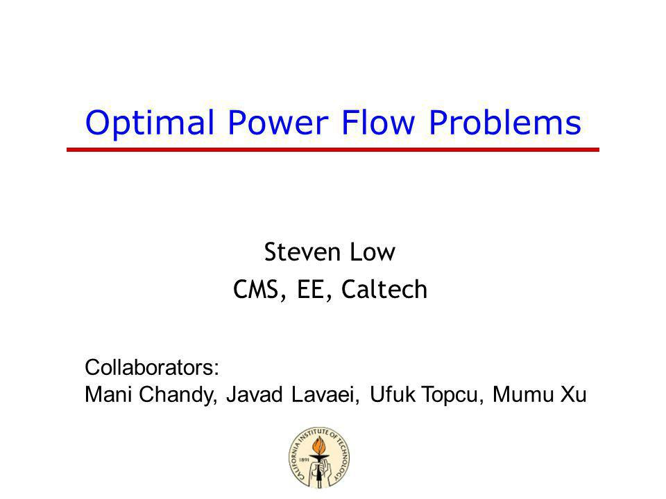 Optimal Power Flow Problems Steven Low CMS, EE, Caltech Collaborators: Mani Chandy, Javad Lavaei, Ufuk Topcu, Mumu Xu