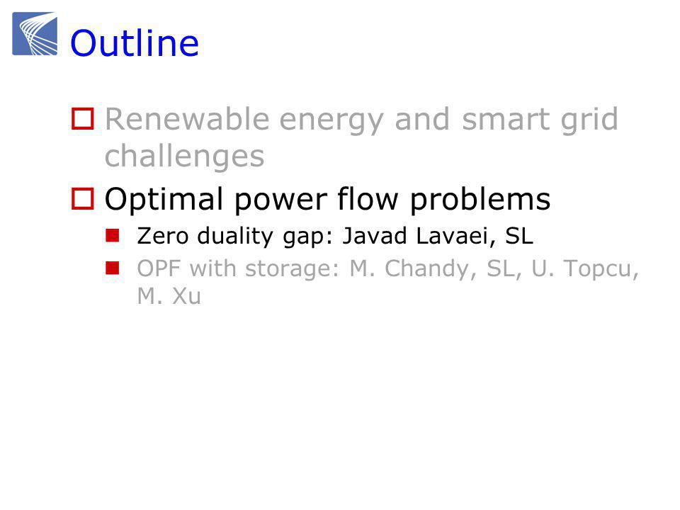 Outline  Renewable energy and smart grid challenges  Optimal power flow problems Zero duality gap: Javad Lavaei, SL OPF with storage: M.