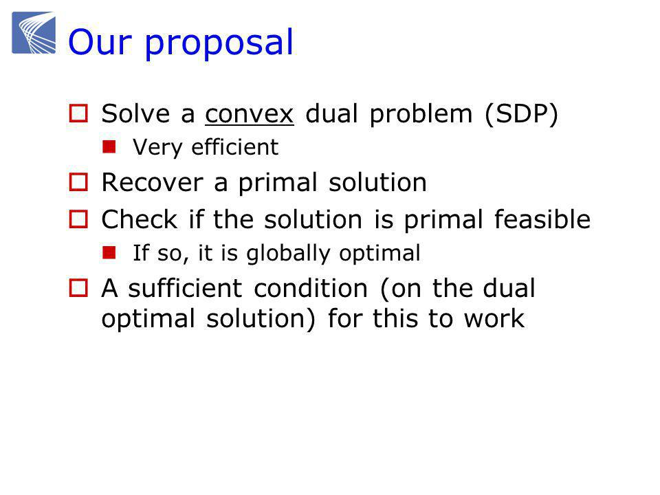 Our proposal  Solve a convex dual problem (SDP) Very efficient  Recover a primal solution  Check if the solution is primal feasible If so, it is globally optimal  A sufficient condition (on the dual optimal solution) for this to work