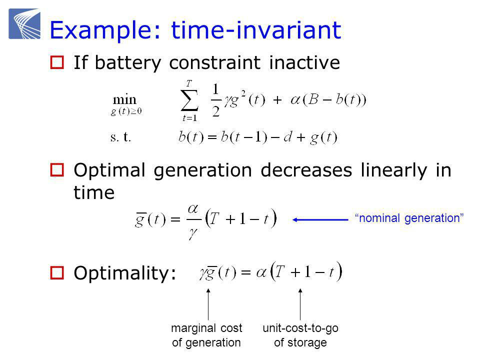 Example: time-invariant  If battery constraint inactive  Optimal generation decreases linearly in time  Optimality: nominal generation marginal cost of generation unit-cost-to-go of storage