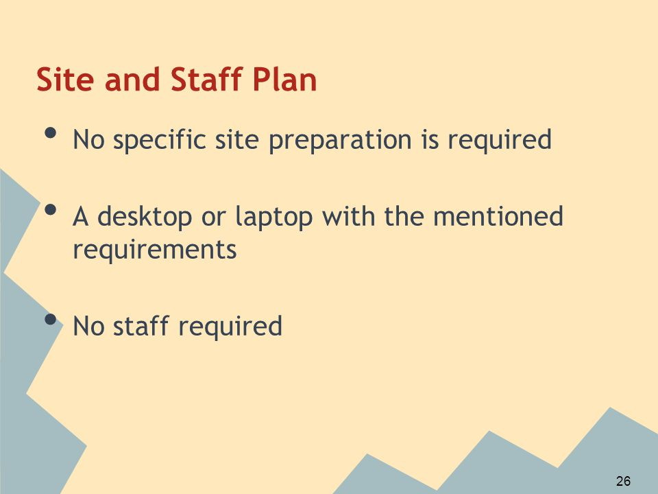 Site and Staff Plan No specific site preparation is required A desktop or laptop with the mentioned requirements No staff required 26
