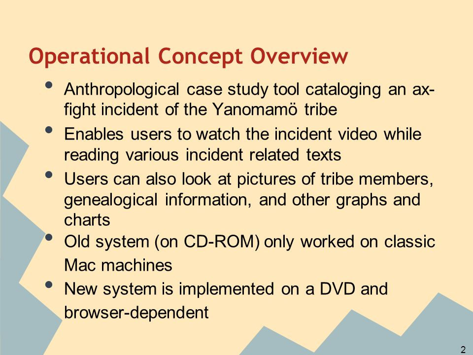 Anthropological case study tool cataloging an ax- fight incident of the Yanomamö tribe Enables users to watch the incident video while reading various incident related texts Users can also look at pictures of tribe members, genealogical information, and other graphs and charts Old system (on CD-ROM) only worked on classic Mac machines New system is implemented on a DVD and browser-dependent Operational Concept Overview 2
