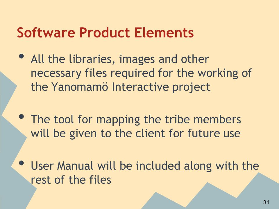 Software Product Elements All the libraries, images and other necessary files required for the working of the Yanomamö Interactive project The tool for mapping the tribe members will be given to the client for future use User Manual will be included along with the rest of the files 31